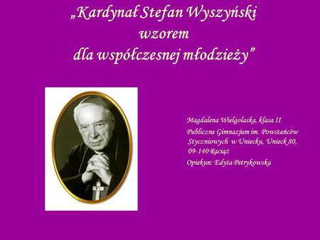 Kardynał Stefan Wyszyński wzorem dla współczesnej młodzieży Magdalena Wielgolaska, klasa II Publiczne Gimnazjum im. Powstańców Styczniowych w Uniecku,