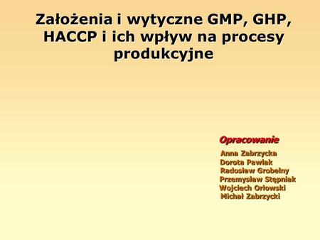 Założenia i wytyczne GMP, GHP, HACCP i ich wpływ na procesy produkcyjne Opracowanie Anna Zabrzycka Dorota Pawlak Radosław Grobelny Przemysław Stępniak.