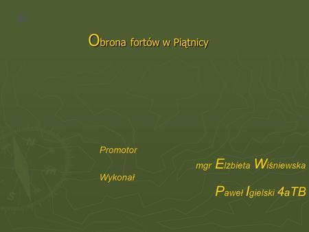 O brona fortów w Piątnicy Promotor mgr E lżbieta W iśniewska Wykonał P aweł I gielski 4 a TB.