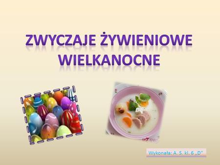 Wykonała: A. S. kl. 6 D. Zwyczaje żywieniowe Wielkanocne Nadchodzą Święta Wielkanocne. Na pewno niewielu z nas dokładnie zdaje sobie sprawę, jakie zwyczaje.