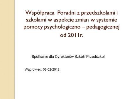 Spotkanie dla Współpraca Poradni z przedszkolami i szkołami w aspekcie zmian w systemie pomocy psychologiczno – pedagogicznej od 2011r. Spotkanie dla Dyrektorów.