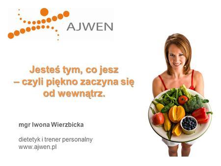 Jesteś tym, co jesz – czyli piękno zaczyna się od wewnątrz. mgr Iwona Wierzbicka dietetyk i trener personalny www.ajwen.pl.