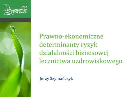 Prawno-ekonomiczne determinanty ryzyk działalności biznesowej lecznictwa uzdrowiskowego Jerzy Szymańczyk.