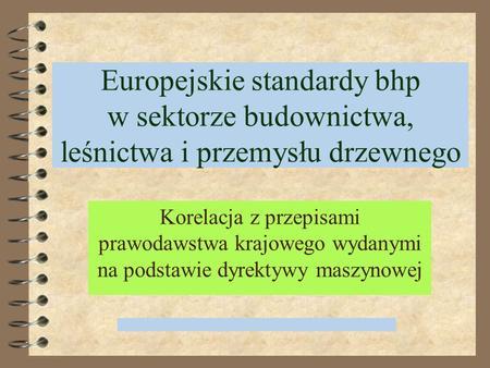 Europejskie standardy bhp w sektorze budownictwa, leśnictwa i przemysłu drzewnego Korelacja z przepisami prawodawstwa krajowego wydanymi na podstawie.