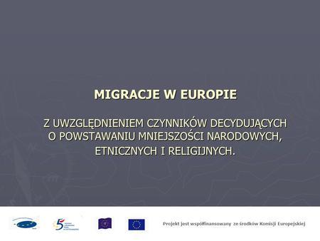MIGRACJE W EUROPIE Z UWZGLĘDNIENIEM CZYNNIKÓW DECYDUJĄCYCH O POWSTAWANIU MNIEJSZOŚCI NARODOWYCH, ETNICZNYCH I RELIGIJNYCH. Projekt jest współfinansowany.