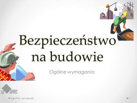 Bezpieczeństwo na budowie Ogólne wymagania mgr Piotr Janczewski1.