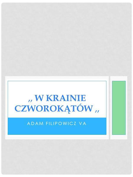 ADAM FILIPOWICZ VA,, W KRAINIE CZWOROKĄTÓW,,. SPIS TREŚCI 1. RODZINA CZWOROKĄTÓW - definicja - podział - własności - oznaczenia 2. KWADRAT - charakterystyka.