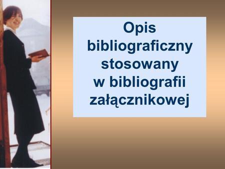 Opis bibliograficzny stosowany w bibliografii załącznikowej.