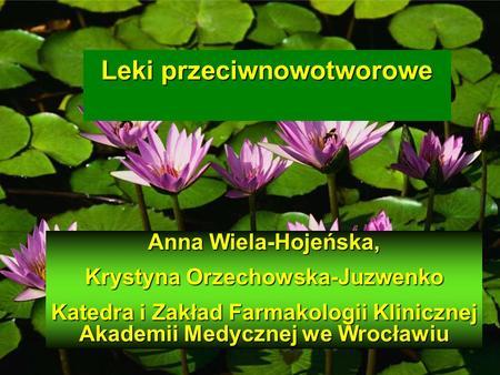 Leki przeciwnowotworowe Anna Wiela-Hojeńska, Krystyna Orzechowska-Juzwenko Katedra i Zakład Farmakologii Klinicznej Akademii Medycznej we Wrocławiu.