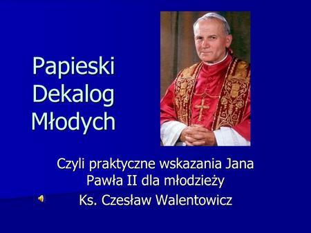Papieski Dekalog Młodych Czyli praktyczne wskazania Jana Pawła II dla młodzieży Ks. Czesław Walentowicz.