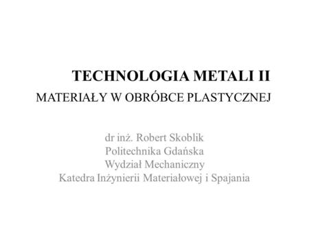TECHNOLOGIA METALI II MATERIAŁY W OBRÓBCE PLASTYCZNEJ dr inż. Robert Skoblik Politechnika Gdańska Wydział Mechaniczny Katedra Inżynierii Materiałowej i.