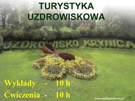 TURYSTYKA UZDROWISKOWA Wykłady - 10 h Ćwiczenia - 10 h www.rynekturystyczny.pl.