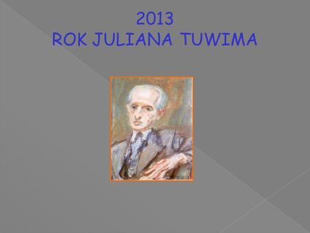 2013 ROK JULIANA TUWIMA. Julian Tuwim 1894 - 1953 Poeta, pisarz, tłumacz, satyryk, autor tekstów kabaretowych.