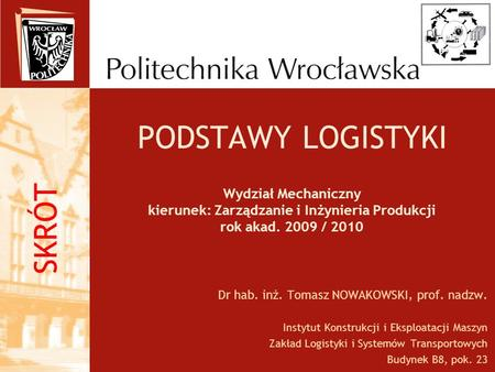 PODSTAWY LOGISTYKI Wydział Mechaniczny kierunek: Zarządzanie i Inżynieria Produkcji rok akad. 2009 / 2010 Dr hab. inż. Tomasz NOWAKOWSKI, prof. nadzw.
