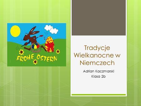 Tradycje Wielkanocne w Niemczech Adrian Kaczmarski Klasa 2b.
