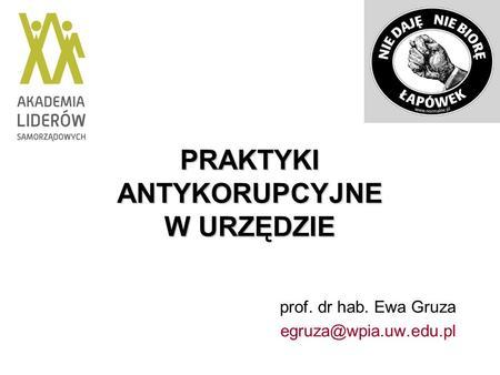 PRAKTYKI ANTYKORUPCYJNE W URZĘDZIE prof. dr hab. Ewa Gruza