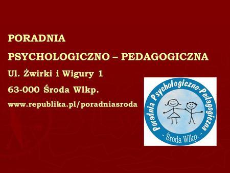 PORADNIA PSYCHOLOGICZNO – PEDAGOGICZNA Ul. Żwirki i Wigury 1 63-000 Środa Wlkp. www.republika.pl/poradniasroda.
