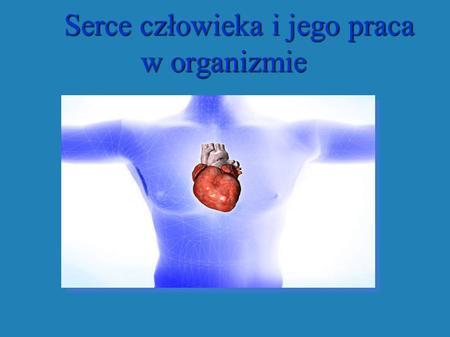 Serce człowieka i jego praca w organizmie Serce człowieka i jego praca w organizmie.