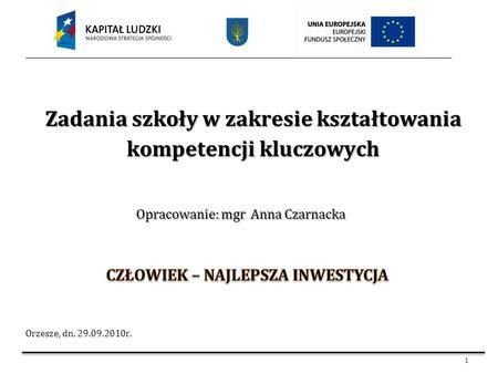 1 Zadania szkoły w zakresie kształtowania kompetencji kluczowych Orzesze, dn. 29.09.2010r. Opracowanie: mgr Anna Czarnacka.