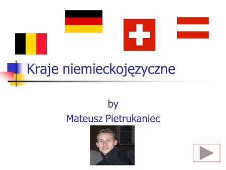 Kraje niemieckojęzyczne by Mateusz Pietrukaniec. Wybór kraju 2. Niemcy 2. Niemcy 1. Austria 1. Austria 3. Szwajcaria 3. Szwajcaria KONIEC.