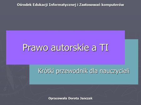Ośrodek Edukacji Informatycznej i Zastosowań komputerów Opracowała Dorota Janczak Krótki przewodnik dla nauczycieli Prawo autorskie a TI.