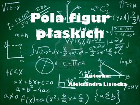 Pola figur płaskich Autorka: Aleksandra Lisiecka.