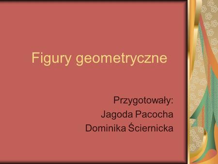 Figury geometryczne Przygotowały: Jagoda Pacocha Dominika Ściernicka.