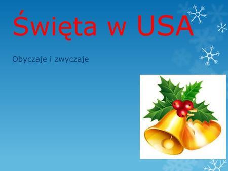 Święta w USA Obyczaje i zwyczaje. Stany Zjednoczone to zlepek różnych kultur i tradycji. Święta Bożego Narodzenia bywają więc obchodzone na wiele bardzo.