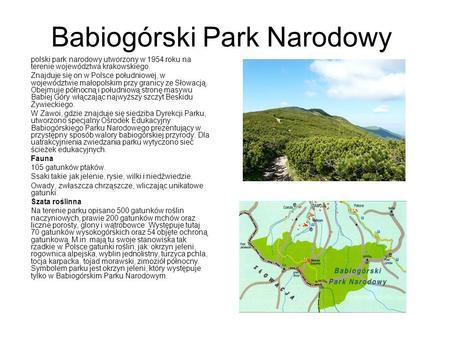 Babiogórski Park Narodowy polski park narodowy utworzony w 1954 roku na terenie województwa krakowskiego. Znajduje się on w Polsce południowej, w województwie.