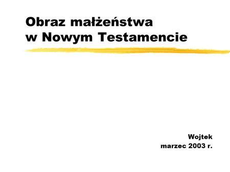Obraz małżeństwa w Nowym Testamencie Wojtek marzec 2003 r.