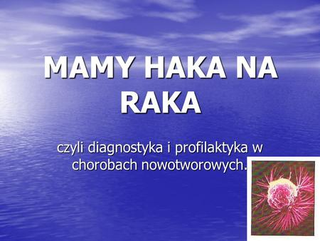 MAMY HAKA NA RAKA czyli diagnostyka i profilaktyka w chorobach nowotworowych.