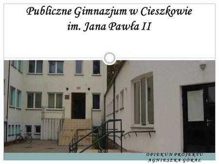 OPIEKUN PROJEKTU AGNIESZKA GÓRAL Publiczne Gimnazjum w Cieszkowie im. Jana Pawła II.