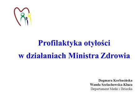 Profilaktyka otyłości w działaniach Ministra Zdrowia Dagmara Korbasińska Wanda Szelachowska-Kluza Departament Matki i Dziecka.