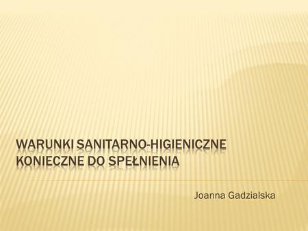 Joanna Gadzialska. Higiena produkcji żywności – to tworzenie warunków zapewniających otrzymanie produktu zdrowego i bezpiecznego, czyli charakteryzującego.