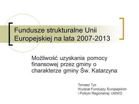 Fundusze strukturalne Unii Europejskiej na lata 2007-2013 Możliwość uzyskania pomocy finansowej przez gminy o charakterze gminy Św. Katarzyna Tomasz Tyc.