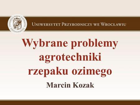 Wybrane problemy agrotechniki rzepaku ozimego Marcin Kozak.