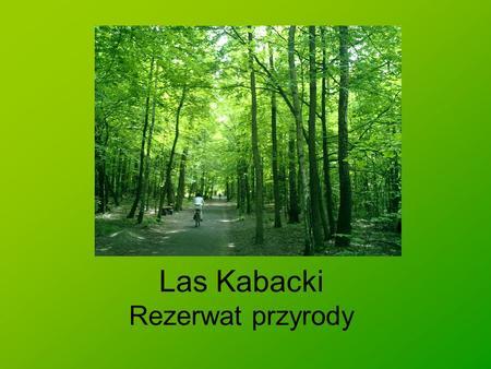 Las Kabacki Rezerwat przyrody. Informacje ogólne Ochronę prawną, ze względu na swoje wartości przyrodniczo-krajobrazowe, teren ten uzyskał na mocy zarządzenia.