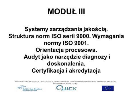 MODUŁ III Systemy zarządzania jakością. Struktura norm ISO serii 9000. Wymagania normy ISO 9001. Orientacja procesowa. Audyt jako narzędzie diagnozy i.