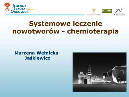 Systemowe leczenie nowotworów - chemioterapia Marzena Wełnicka- Jaśkiewicz.