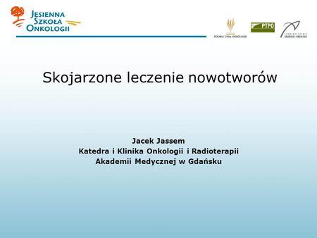 Skojarzone leczenie nowotworów Jacek Jassem Katedra i Klinika Onkologii i Radioterapii Akademii Medycznej w Gdańsku.