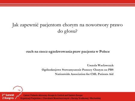 Jak zapewnić pacjentom chorym na nowotwory prawo do głosu? -ruch na rzecz egzekwowania praw pacjenta w Polsce Urszula Wacławczyk Ogólnokrajowe Stowarzyszenie.