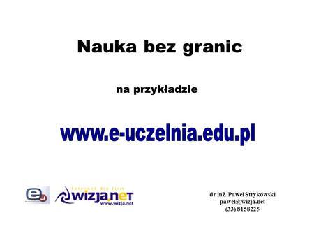 Nauka bez granic na przykładzie dr inż. Paweł Strykowski pawel@wizja.net (33) 8158225.