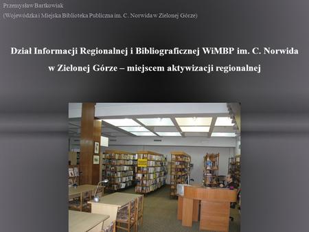 Przemysław Bartkowiak (Wojewódzka i Miejska Biblioteka Publiczna im. C. Norwida w Zielonej Górze) Dział Informacji Regionalnej i Bibliograficznej WiMBP.