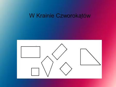 W Krainie Czworokątów. Kwadrat Kwadrat ma cztery boki czyli czworobok o czterech przystających bokach (a stąd równej długości) i tyluż przystających kątach.