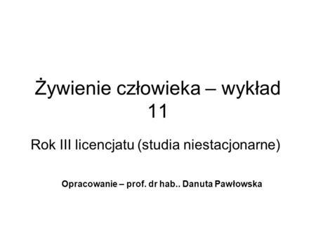 Żywienie człowieka – wykład 11 Rok III licencjatu (studia niestacjonarne) Opracowanie – prof. dr hab.. Danuta Pawłowska.
