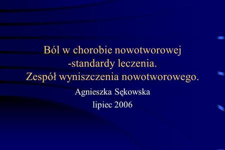 Ból w chorobie nowotworowej -standardy leczenia. Zespół wyniszczenia nowotworowego. Agnieszka Sękowska lipiec 2006.