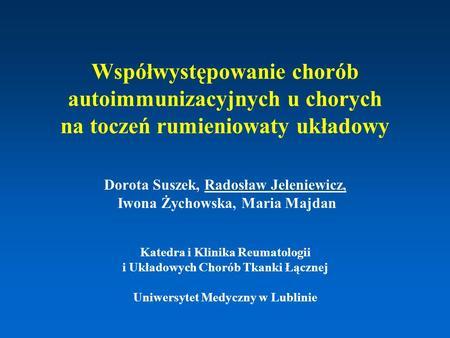 Współwystępowanie chorób autoimmunizacyjnych u chorych na toczeń rumieniowaty układowy Dorota Suszek, Radosław Jeleniewicz, Iwona Żychowska, Maria Majdan.