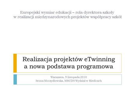 Realizacja projektów eTwinning a nowa podstawa programowa Warszawa, 5 listopada 2010 Iwona Moczydłowska, MSCDN Wydział w Siedlcach Europejski wymiar edukacji.