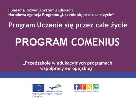 Program Uczenie się przez całe życie PROGRAM COMENIUS Przedszkole w edukacyjnych programach współpracy europejskiej Fundacja Rozwoju Systemu Edukacji Narodowa.