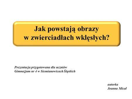 Jak powstają obrazy w zwierciadłach wklęsłych? autorka Joanna Micał Prezentacja przygotowana dla uczniów Gimnazjum nr 4 w Siemianowicach Śląskich.